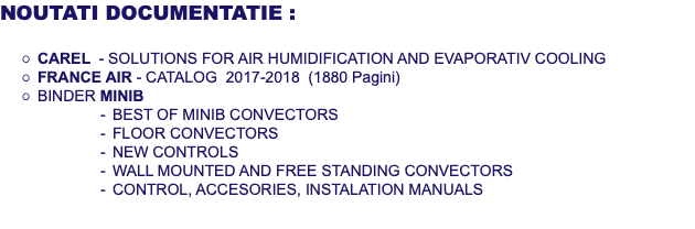 NOUTATI DOCUMENTATIE : CAREL - SOLUTIONS FOR AIR HUMIDIFICATION AND EVAPORATIV COOLING FRANCE AIR - CATALOG 2017-2018 (1880 Pagini) BINDER MINIB BEST OF MINIB CONVECTORS FLOOR CONVECTORS NEW CONTROLS WALL MOUNTED AND FREE STANDING CONVECTORS CONTROL, ACCESORIES, INSTALATION MANUALS